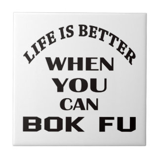 Life Is Better When You Can Bok fu Tile