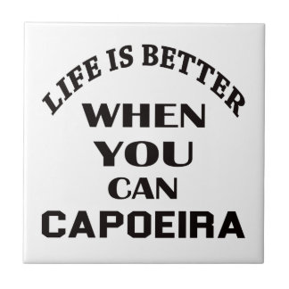 Life Is Better When You Can Capoeira Tiles