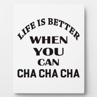 Life is better When you can Cha cha cha Dance Plaque