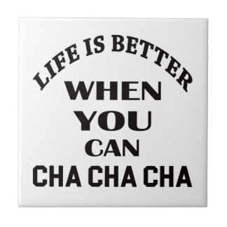 Life is better When you can Cha cha cha Dance Tile