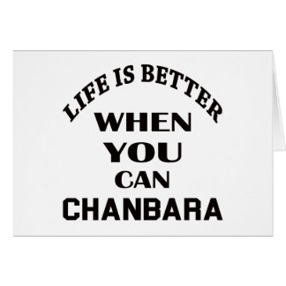 Life Is Better When You Can Chanbara Card