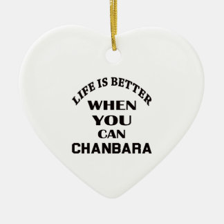Life Is Better When You Can Chanbara Ceramic Ornament