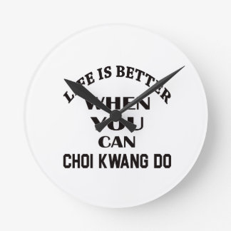 Life Is Better When You Can Choi Kwang Do Round Clock