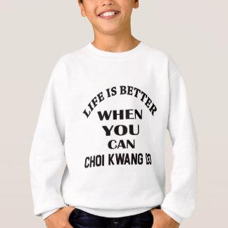 Life Is Better When You Can Choi Kwang Do Sweatshirt