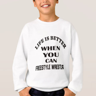 Life Is Better When You Can Freestyle Wrestling Sweatshirt