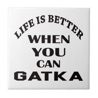 Life Is Better When You Can Gatka Tiles