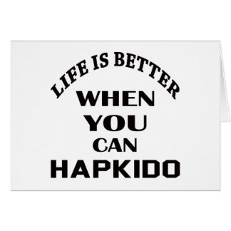 Life Is Better When You Can Hapkido Card