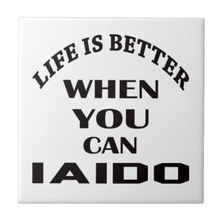 Life Is Better When You Can Iaido Ceramic Tile