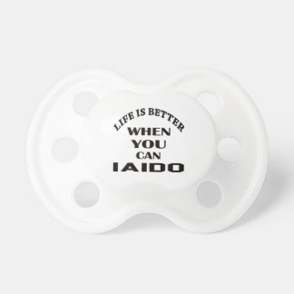 Life Is Better When You Can Iaido Pacifier