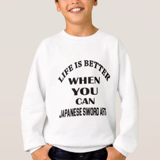 Life Is Better When You Can Japanese Sword Arts Sweatshirt