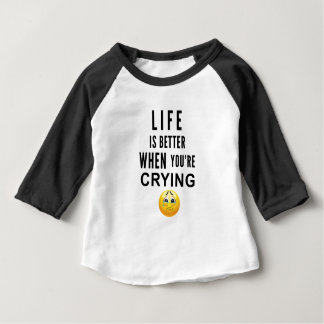 Life Is Better When You're Crying Baby T-Shirt