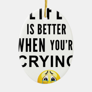 Life Is Better When You're Crying Ceramic Ornament