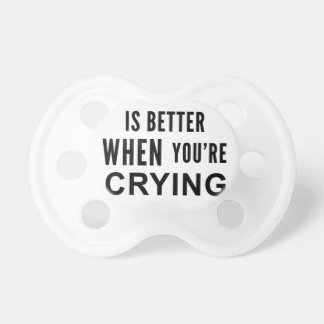 Life Is Better When You're Crying Pacifiers