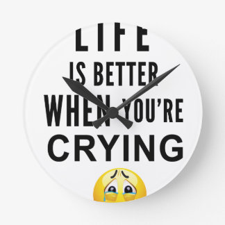 Life Is Better When You're Crying Round Clock