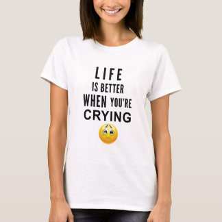 Life Is Better When You're Crying T-Shirt