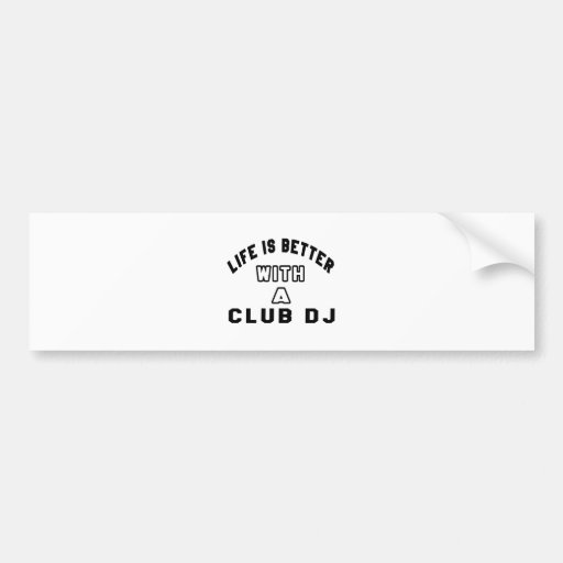 Life Is Better With A club DJ. Bumper Sticker