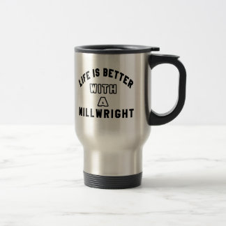 Life Is Better With A Millwright Travel Mug