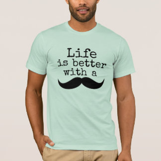 Life is better with a mustache T-Shirt