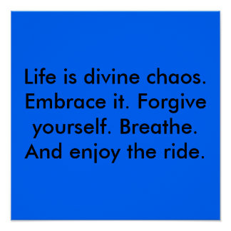Life is divine chaos. Embrace it. Forgive yours... Poster