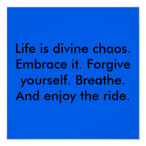 Life is divine chaos. Embrace it. Forgive yours... Poster ...
