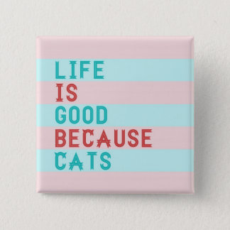 LIFE IS GOOD BECAUSE CATS 2 INCH SQUARE BUTTON