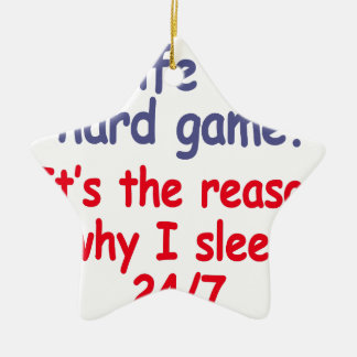 Life is hard game, it is the reason why I sleep Ceramic Ornament