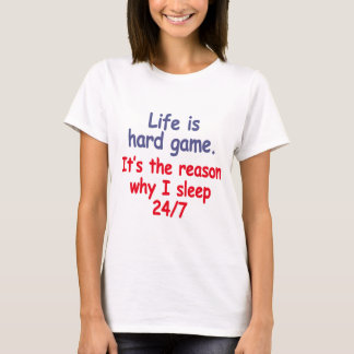 Life is hard game, it is the reason why I sleep T-Shirt