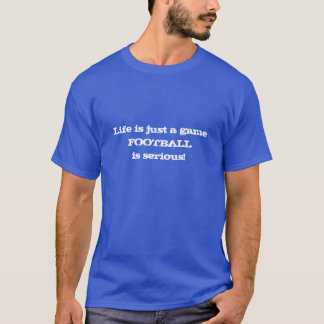 Life is just a game FOOTBALL is serious shirt
