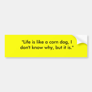"""Life is like a corn dog, I don't know why, but... Bumper Sticker"