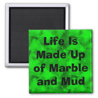 Life Is Made Up of Marble and Mud Square Magnet