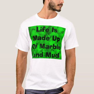Life Is Made Up Of Marble and Mud T-Shirt