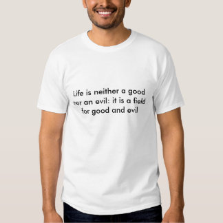 Life is neither a good nor an evil: it is a fie... t-shirt