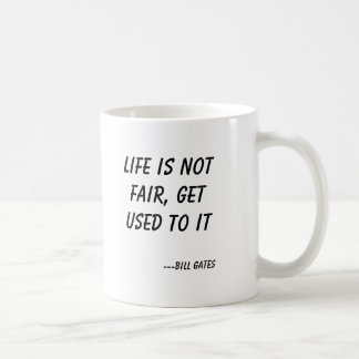 Life is not fair, get used to it, ---Bill Gates Coffee Mug