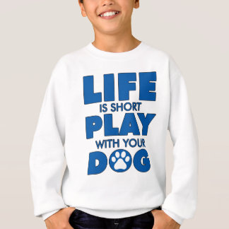 Life Is Short Play With Your Dog Great Dog Gift Sweatshirt