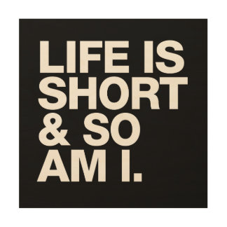 Life is Short & So Am I Funny Quote Wood Prints