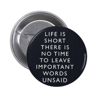 LIFE IS SHORT THERE IS NO TIME TO LEAVE IMPORTANT PINBACK BUTTON