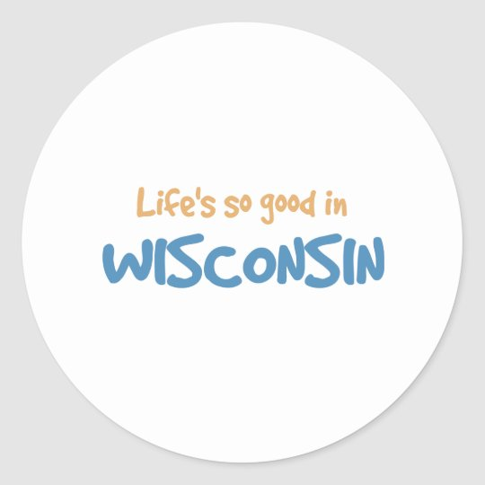 Life is so good in Wisconsin Classic Round Sticker