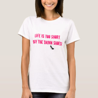 Life is too short. Buy the damn shoes! tshirt