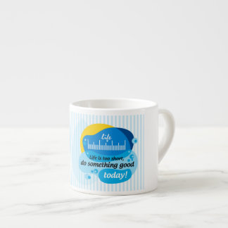 Life is too short, do something good today! espresso cup