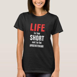 Life is too short not to be Argentinian T-Shirt