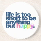 Life is too short to be anything but happy. coaster