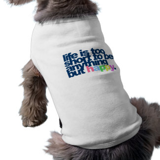 Life is too short to be anything but happy. doggie tee shirt