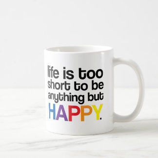 Life is too short to be anything but HAPPY Mug