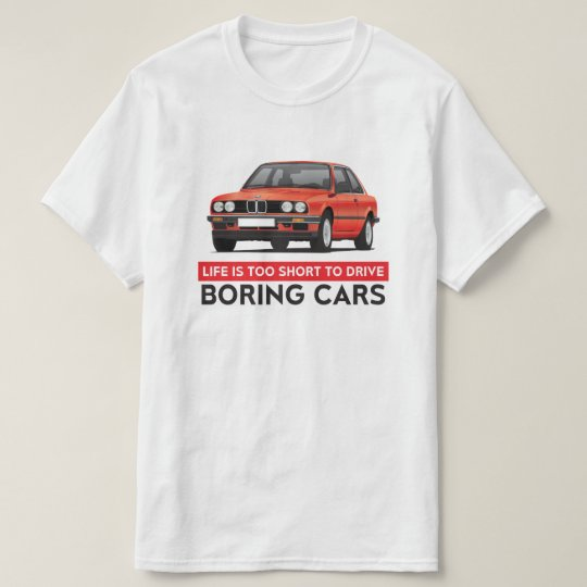 Life Is Too Short To Drive Boring Cars Bmw E30 T Shirt
