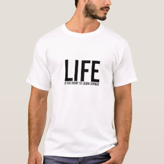 LIFE, IS TOO SHORT TO LEARN GERMAN T-Shirt
