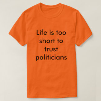 Life is too shorts to trust politic T-Shirt