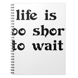 life is toomshort to wait notebooks
