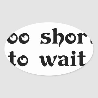 life is toomshort to wait oval sticker