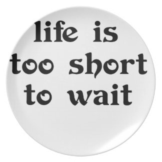 life is toomshort to wait plate