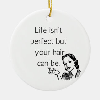 Life isn't perfect but your hair can be. round ceramic ornament